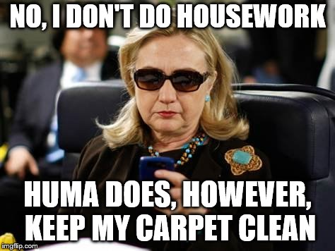 Hillary Clinton Cellphone |  NO, I DON'T DO HOUSEWORK; HUMA DOES, HOWEVER, KEEP MY CARPET CLEAN | image tagged in memes,hillary clinton cellphone | made w/ Imgflip meme maker