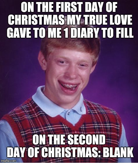 Bad Luck Brian Meme | ON THE FIRST DAY OF CHRISTMAS MY TRUE LOVE GAVE TO ME 1 DIARY TO FILL ON THE SECOND DAY OF CHRISTMAS: BLANK | image tagged in memes,bad luck brian | made w/ Imgflip meme maker