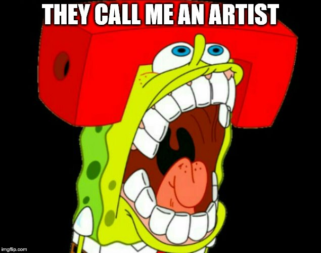 Autistic SpongeBob (triggered) | THEY CALL ME AN ARTIST | image tagged in autistic spongebob triggered | made w/ Imgflip meme maker