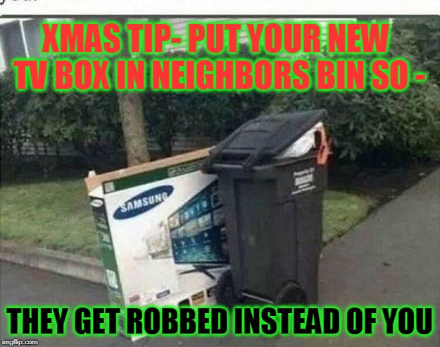 xmas troll | XMAS TIP- PUT YOUR NEW TV BOX IN NEIGHBORS BIN SO - THEY GET ROBBED INSTEAD OF YOU | image tagged in trash,xmas,tip,robbed | made w/ Imgflip meme maker