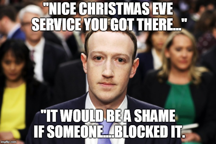"Mark Zuckerberg |  ""NICE CHRISTMAS EVE SERVICE YOU GOT THERE...""; ""IT WOULD BE A SHAME IF SOMEONE....BLOCKED IT. 
