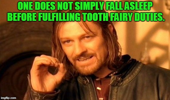 Not the first time, probably not the last.  | ONE DOES NOT SIMPLY FALL ASLEEP BEFORE FULFILLING TOOTH FAIRY DUTIES. | image tagged in memes,one does not simply,nixieknox,don't get caught slippin' | made w/ Imgflip meme maker