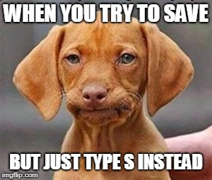 Frustrated dog | WHEN YOU TRY TO SAVE BUT JUST TYPE S INSTEAD | image tagged in frustrated dog | made w/ Imgflip meme maker
