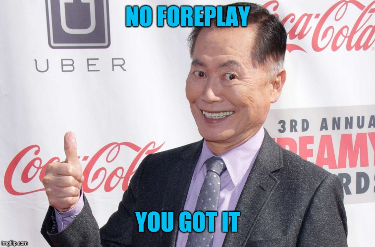George Takei thumbs up | NO FOREPLAY YOU GOT IT | image tagged in george takei thumbs up | made w/ Imgflip meme maker