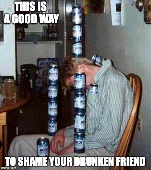 Stacking Cans on a Drunk | THIS IS A GOOD WAY TO SHAME YOUR DRUNKEN FRIEND | image tagged in drunk,memes,beer,alcohol | made w/ Imgflip meme maker