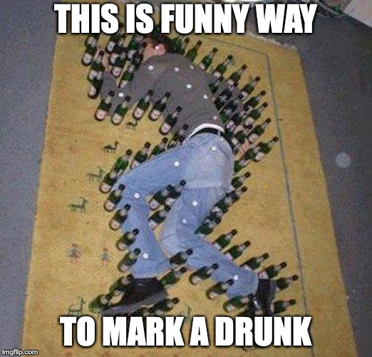 Drunk Crime Scene | THIS IS FUNNY WAY TO MARK A DRUNK | image tagged in drunk,memes,funny,beer,alcohol | made w/ Imgflip meme maker