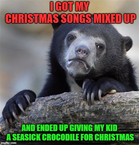 gosh dangit | I GOT MY CHRISTMAS SONGS MIXED UP AND ENDED UP GIVING MY KID A SEASICK CROCODILE FOR CHRISTMAS | image tagged in memes,confession bear,christmas,funny,holidays,christmas songs | made w/ Imgflip meme maker