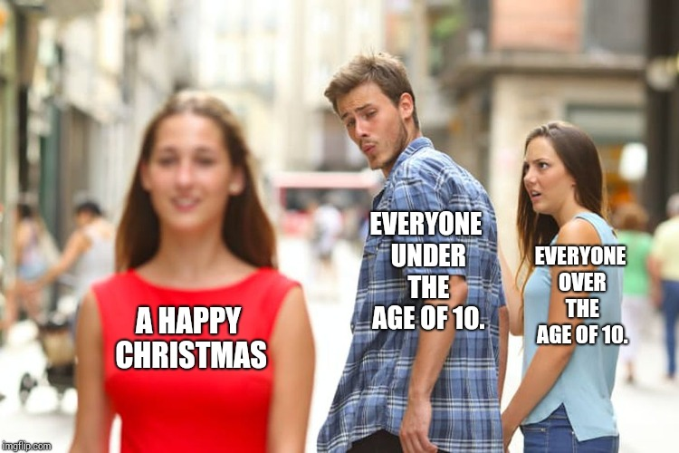 Distracted Boyfriend Meme | A HAPPY CHRISTMAS EVERYONE UNDER THE AGE OF 10. EVERYONE OVER THE AGE OF 10. | image tagged in memes,distracted boyfriend | made w/ Imgflip meme maker