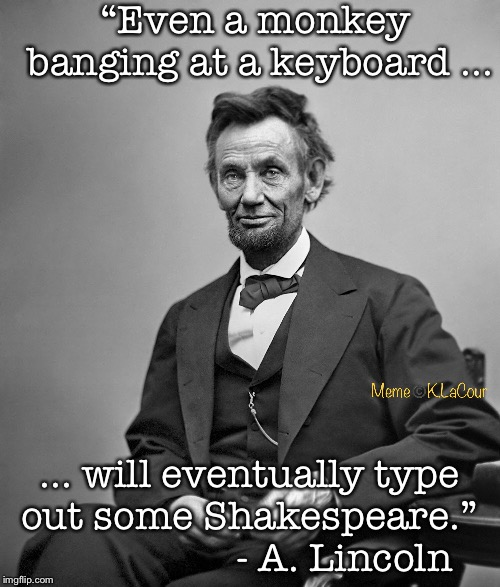 """Even a monkey banging at a keyboard ... ... will eventually type out some Shakespeare.""                    - A. Lincoln 