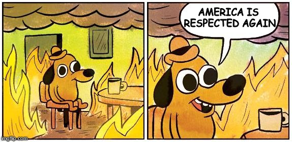 This is Fine (Blank) | AMERICA IS RESPECTED AGAIN | image tagged in this is fine blank | made w/ Imgflip meme maker