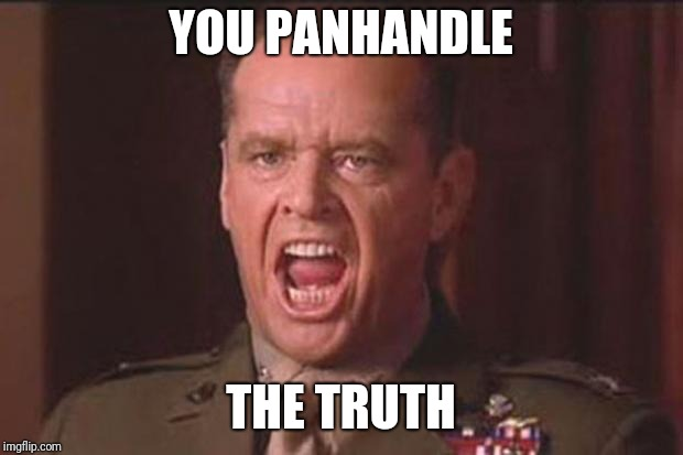 A Few Good Men | YOU PANHANDLE THE TRUTH | image tagged in a few good men | made w/ Imgflip meme maker