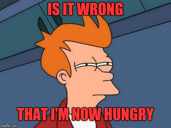 Futurama Fry Meme | IS IT WRONG THAT I'M NOW HUNGRY | image tagged in memes,futurama fry | made w/ Imgflip meme maker