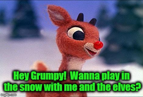 rudolph | Hey Grumpy!  Wanna play in the snow with me and the elves? | image tagged in rudolph | made w/ Imgflip meme maker