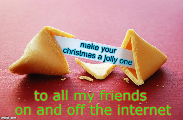 feel free to use this fortune cookie template, have a jolly christmas with your friends. | make your christmas a jolly one to all my friends on and off the internet | image tagged in fortune cookie,friends are good,meme this,jolly christmas | made w/ Imgflip meme maker