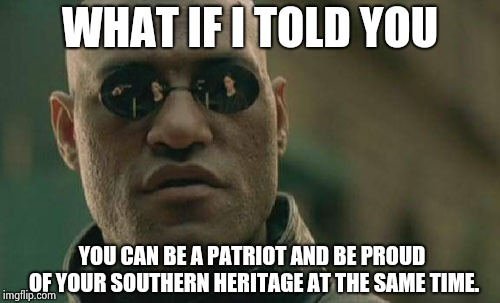 Matrix Morpheus Meme | WHAT IF I TOLD YOU YOU CAN BE A PATRIOT AND BE PROUD OF YOUR SOUTHERN HERITAGE AT THE SAME TIME. | image tagged in memes,matrix morpheus | made w/ Imgflip meme maker