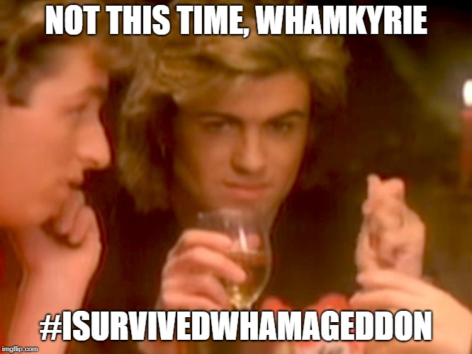 I Survived Whamageddon | NOT THIS TIME, WHAMKYRIE #ISURVIVEDWHAMAGEDDON | image tagged in wham,last christmas,whamageddon | made w/ Imgflip meme maker