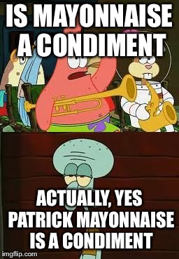 Is Mayonnaise An Instrument?  | IS MAYONNAISE A CONDIMENT ACTUALLY, YES PATRICK MAYONNAISE IS A CONDIMENT | image tagged in is mayonnaise an instrument,squidward,no patrick,patrick,patrick star,mayonnaise | made w/ Imgflip meme maker