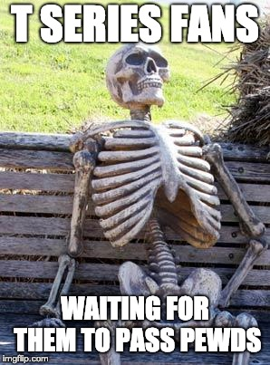 Waiting Skeleton Meme | T SERIES FANS WAITING FOR THEM TO PASS PEWDS | image tagged in memes,waiting skeleton,funny,pewdiepie,pewdiepie vs t series,funny memes | made w/ Imgflip meme maker