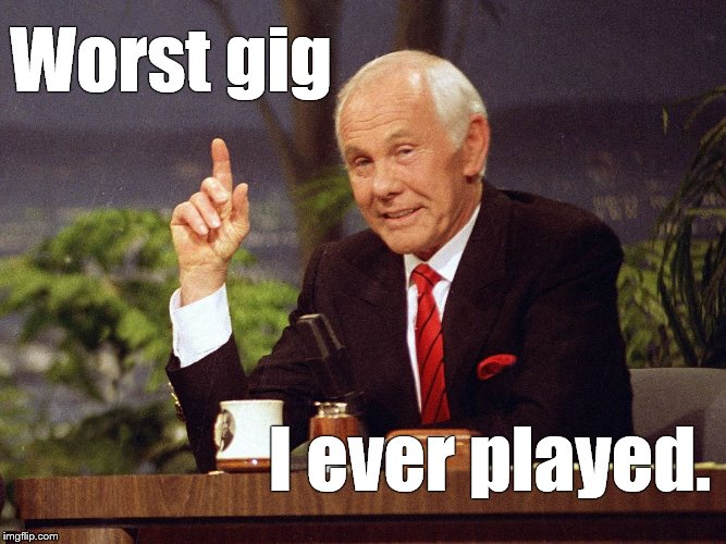Johnny Carson | Worst gig I ever played. | image tagged in johnny carson | made w/ Imgflip meme maker
