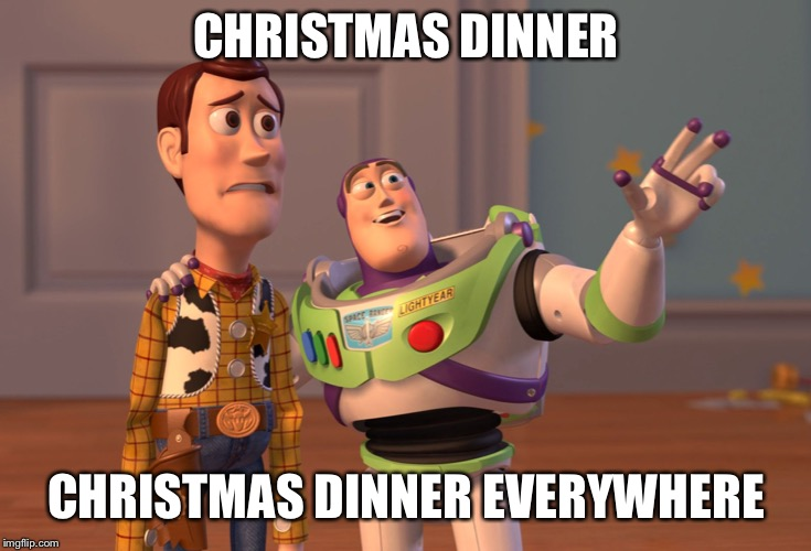X, X Everywhere Meme | CHRISTMAS DINNER CHRISTMAS DINNER EVERYWHERE | image tagged in memes,x x everywhere | made w/ Imgflip meme maker