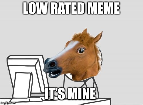 Computer Horse | LOW RATED MEME IT'S MINE | image tagged in memes,computer horse | made w/ Imgflip meme maker
