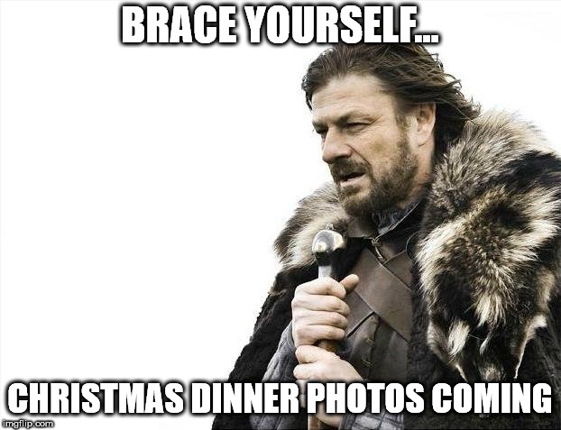 Brace Yourselves X is Coming Meme | BRACE YOURSELF... CHRISTMAS DINNER PHOTOS COMING | image tagged in memes,brace yourselves x is coming | made w/ Imgflip meme maker