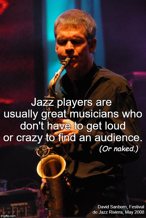 Jazz players are usually great musicians who don't have to get loud or crazy to find an audience. David Sanborn, Festival de Jazz Riviera, M | made w/ Imgflip meme maker