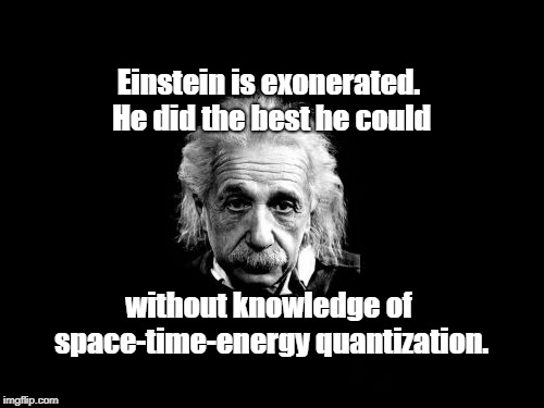Albert Einstein 1 | Einstein is exonerated. He did the best he could without knowledge of space-time-energy quantization. | image tagged in memes,albert einstein 1 | made w/ Imgflip meme maker