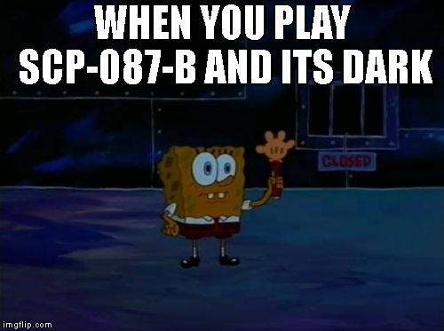 Spongebob Advanced Darkness |  WHEN YOU PLAY SCP-087-B AND ITS DARK | image tagged in spongebob advanced darkness,scp meme | made w/ Imgflip meme maker