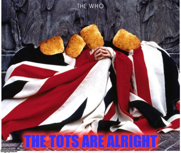 THE TOTS ARE ALRIGHT | made w/ Imgflip meme maker