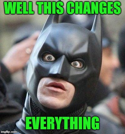 Shocked Batman | WELL THIS CHANGES EVERYTHING | image tagged in shocked batman | made w/ Imgflip meme maker