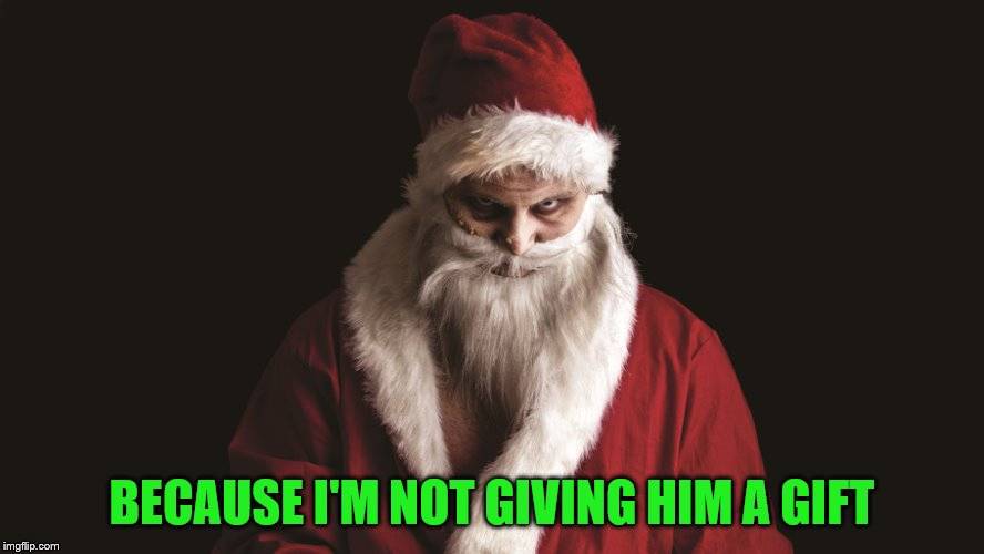 Evil santa | BECAUSE I'M NOT GIVING HIM A GIFT | image tagged in evil santa | made w/ Imgflip meme maker