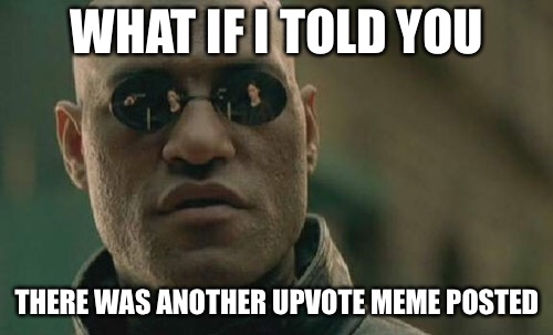 Matrix Morpheus Meme | WHAT IF I TOLD YOU THERE WAS ANOTHER UPVOTE MEME POSTED | image tagged in memes,matrix morpheus | made w/ Imgflip meme maker