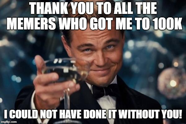 Thank's to all! | THANK YOU TO ALL THE MEMERS WHO GOT ME TO 100K I COULD NOT HAVE DONE IT WITHOUT YOU! | image tagged in memes,leonardo dicaprio cheers,secret tag,funny,made it to 100k,100k points | made w/ Imgflip meme maker