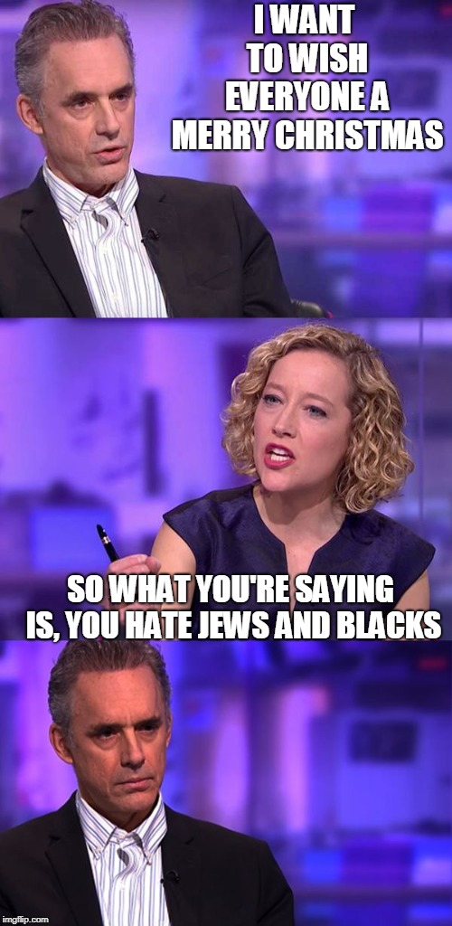 I will not throw the chair at her.. I will not throw the chair at her... | I WANT TO WISH EVERYONE A MERRY CHRISTMAS SO WHAT YOU'RE SAYING IS, YOU HATE JEWS AND BLACKS | image tagged in so what you're saying,jordan peterson,jordan peterson vs feminist interviewer,christmas,merry christmas,jews | made w/ Imgflip meme maker