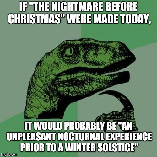 "Maybe? |  IF ""THE NIGHTMARE BEFORE CHRISTMAS"" WERE MADE TODAY, IT WOULD PROBABLY BE ""AN UNPLEASANT NOCTURNAL EXPERIENCE PRIOR TO A WINTER SOLSTICE"" 