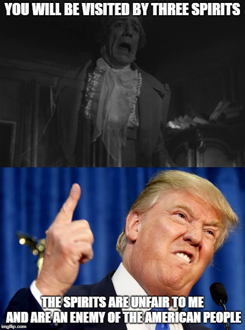 YOU WILL BE VISITED BY THREE SPIRITS; THE SPIRITS ARE UNFAIR TO ME AND ARE AN ENEMY OF THE AMERICAN PEOPLE | image tagged in donald trump,a christmas carol | made w/ Imgflip meme maker