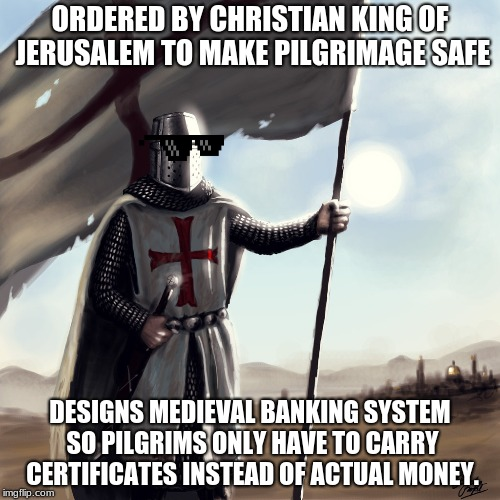 Sneaky Templars | ORDERED BY CHRISTIAN KING OF JERUSALEM TO MAKE PILGRIMAGE SAFE DESIGNS MEDIEVAL BANKING SYSTEM SO PILGRIMS ONLY HAVE TO CARRY CERTIFICATES I | image tagged in knights templar,the crusades,banking,wisdom | made w/ Imgflip meme maker