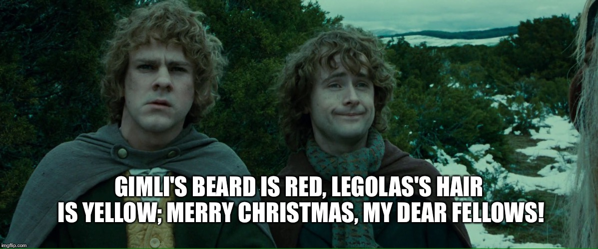 Lame Christmas Poem | GIMLI'S BEARD IS RED, LEGOLAS'S HAIR IS YELLOW; MERRY CHRISTMAS, MY DEAR FELLOWS! | image tagged in lord of the rings lotr elevenses,lotr,merry,pippin,christmas,xmas | made w/ Imgflip meme maker