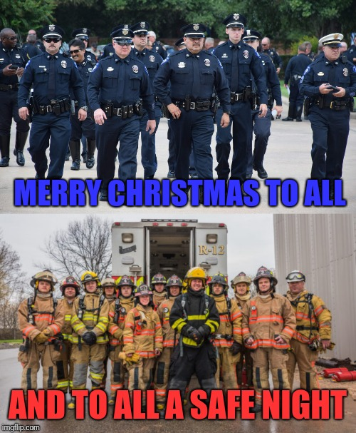 From All Of Us First Responders | MERRY CHRISTMAS TO ALL AND TO ALL A SAFE NIGHT | image tagged in police,firefighter,merry christmas | made w/ Imgflip meme maker