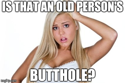 Dumb blonde | IS THAT AN OLD PERSON'S BUTTHOLE? | image tagged in dumb blonde | made w/ Imgflip meme maker