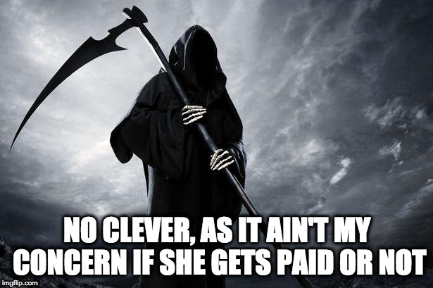 Death | NO CLEVER, AS IT AIN'T MY CONCERN IF SHE GETS PAID OR NOT | image tagged in death | made w/ Imgflip meme maker