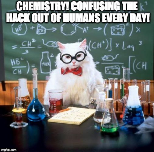 Chemistry Cat Meme | CHEMISTRY! CONFUSING THE HACK OUT OF HUMANS EVERY DAY! | image tagged in memes,chemistry cat | made w/ Imgflip meme maker