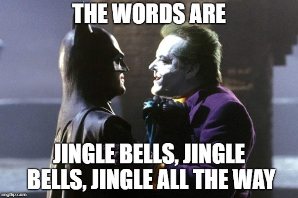 THE WORDS ARE JINGLE BELLS, JINGLE BELLS, JINGLE ALL THE WAY | image tagged in batman,xmas | made w/ Imgflip meme maker