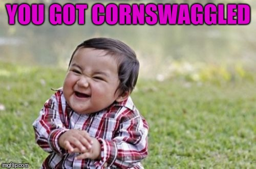 Evil Toddler Meme | YOU GOT CORNSWAGGLED | image tagged in memes,evil toddler | made w/ Imgflip meme maker