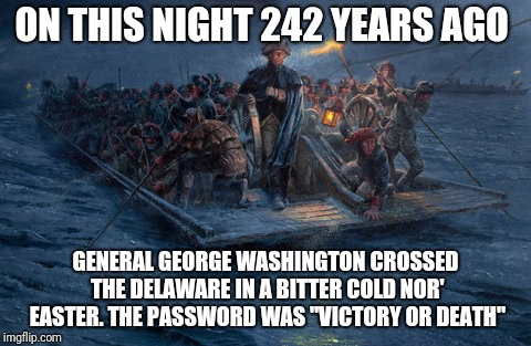 "Hero stuff | ON THIS NIGHT 242 YEARS AGO GENERAL GEORGE WASHINGTON CROSSED THE DELAWARE IN A BITTER COLD NOR' EASTER. THE PASSWORD WAS ""VICTORY OR DEATH"" 