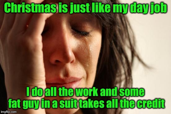 First World Problems Meme | Christmas is just like my day job I do all the work and some fat guy in a suit takes all the credit | image tagged in memes,first world problems | made w/ Imgflip meme maker