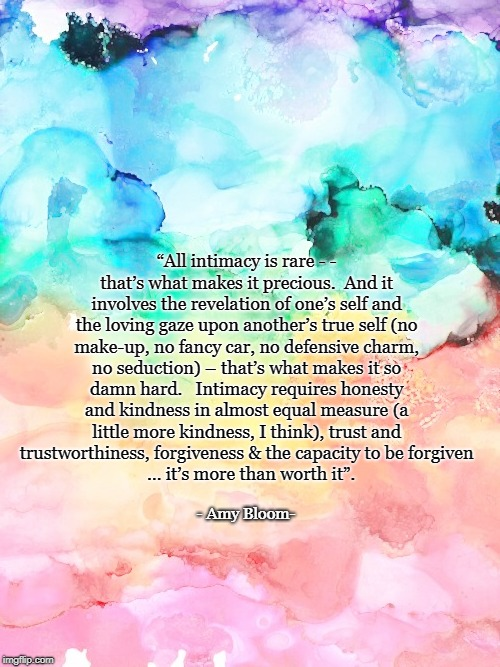 """All intimacy is rare - - that's what makes it precious.  And it involves the revelation of one's self and the loving gaze upon another's tr 
