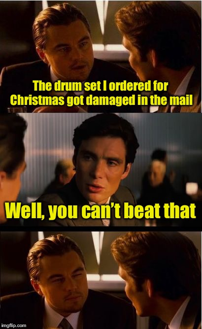 Inception Meme | The drum set I ordered for Christmas got damaged in the mail Well, you can't beat that | image tagged in memes,inception | made w/ Imgflip meme maker