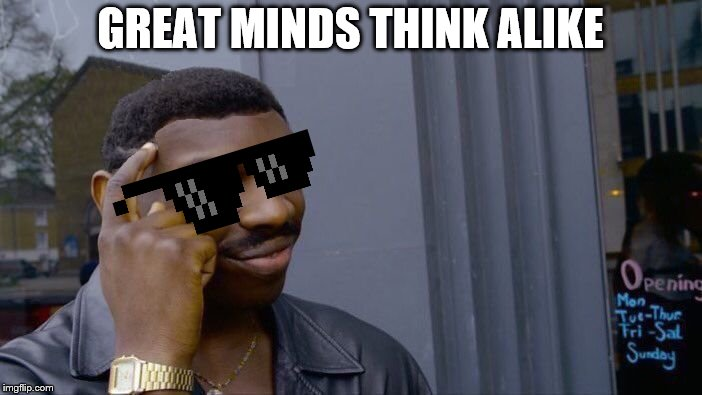 Roll Safe Think About It | GREAT MINDS THINK ALIKE | image tagged in roll safe think about it | made w/ Imgflip meme maker
